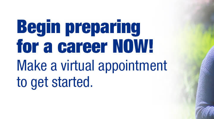 Begin preparing for a career NOW! Make a virtual appointment to get started. This is a responsive version of the image.