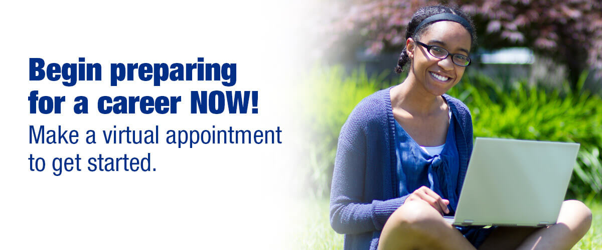 Begin preparing for a career NOW! Make a virtual appointment to get started.