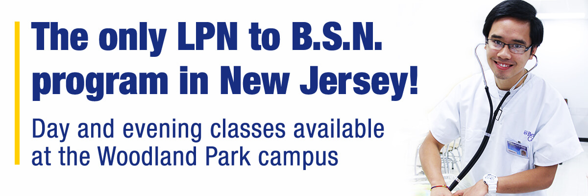 The only LPN to B.S.N. program in New Jersey! Day and evening classes available at the Woodland Park campus