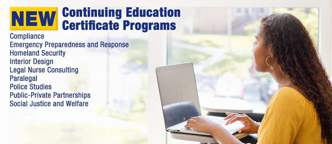 New Continuing Education Certificate Programs: Interior Design, Legal Nurse Consulting, Paralegal, Compliance, Police Studies, Public-Private Partnerships, Social Justice and Welfare, Emergency Preparedness and Response