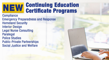New Continuing Education Certificate Programs: Interior Design, Legal Nurse Consulting, Paralegal, Compliance, Police Studies, Public-Private Partnerships, Social Justice and Welfare, Emergency Preparedness and Response This is a responsive version of the image.