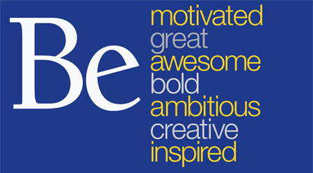 Be motivated, be great, be awesome, be bold, be ambitious, be creative, be inspired.