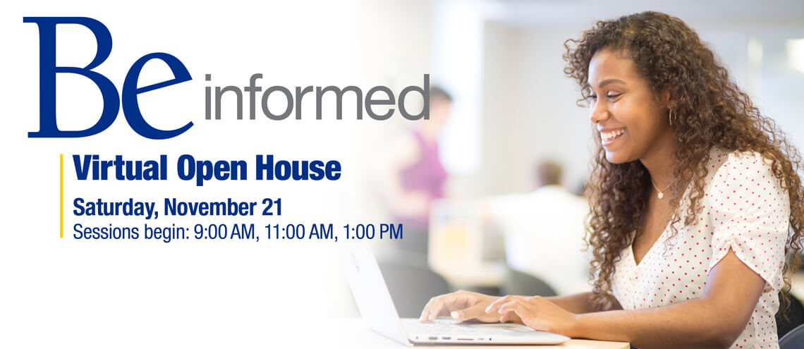Be informed. Virtual Open House Saturday, October 24. Sessions begin: 9:00 AM, 11:00 AM, 1:00 PM
